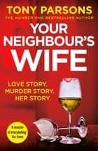Your Neighbour's Wife - Nail-biting suspense from the #1 bestselling author ebook by Tony Parsons
