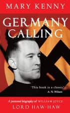 Germany Calling - A Personal Biography of William Joyce, Lord Haw-Haw ebook by Mary Kenny