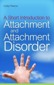 A Short Introduction to Attachment and Attachment Disorder ebook by Colby Pearce