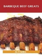 Barbeque Beef Greats: Delicious Barbeque Beef Recipes, The Top 49 Barbeque Beef Recipes ebook by Jo Franks