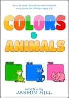Colors and Animals: Animal Books For Toddlers (Children's Books About Animals and Books for Babies About Animals) ebook by Jasmin Hill