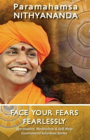 Face Your Fears Fearlessly (Spirituality, Meditation & Self Help Guaranteed Solutions Series) ebook by Paramahamsa Nithyananda