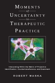 Moments of Uncertainty in Therapeutic Practice - Interpreting Within the Matrix of Projective Identification, Countertransference, and Enactment ebook by Robert Waska