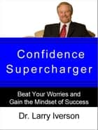 Confidence Supercharger - Beat Your Worries and Gain the Mindset of Success ebook by Dr. Larry Iverson