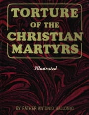 Torture Of The Christian Martyrs ebook by Gallonio,Antonio