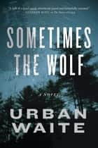 Sometimes the Wolf ebook by Urban Waite