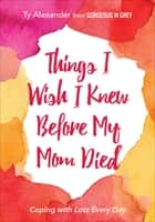Things I Wish I Knew Before My Mom Died - Coping with Loss Every Day ebook by Ty Alexander