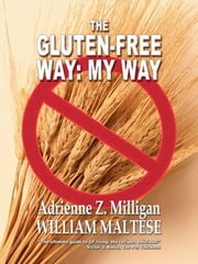 The Gluten-Free Way: My Way ebook by William Maltese,Adrienne Z. Milligan