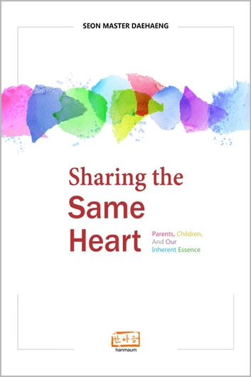 Sharing the Same Heart: Parents, Children, and Our Inherent Essence ebook by Seon Master Daehaeng
