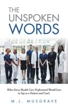 The Unspoken Words - What Every Health Care Professional Would Love to Say to a Patient and Can'T. ebook by M.J. Musgrave