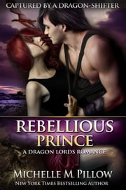Rebellious Prince - Captured by a Dragon-Shifter, #2 ebook by Michelle M. Pillow