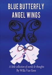 Blue Butterfly Angel Wings - A little collection of words & thoughts ebook by Willa van Gent