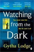 Watching from the Dark - The gripping new crime thriller from the Richard and Judy bestselling author ebook by Gytha Lodge