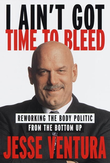 I Ain't Got Time to Bleed - Reworking the Body Politic from the Bottom Up ebook by Jesse Ventura