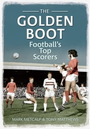 The Golden Boot - Football's Top Scorers ebook by Mark Metcalf & Tony Matthews