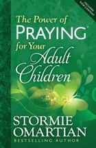 The Power of Praying® for Your Adult Children ebook by Stormie Omartian