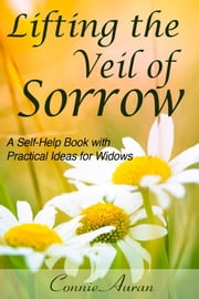 Lifting the Veil of Sorrow A Self-Help Book with Practical Ideas for Widows ebook by Connie Auran