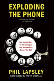 Exploding the Phone - The Untold Story of the Teenagers and Outlaws who Hacked Ma Bell ebook by Phil Lapsley