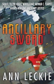 Ancillary Sword - SEQUEL TO THE HUGO, NEBULA AND ARTHUR C. CLARKE AWARD-WINNING ANCILLARY JUSTICE ebook by Ann Leckie