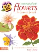 Creating Radiant Flowers in Colored Pencil - 64 step-by-step demos / 54 kinds of flowers ebook by Gary Greene