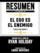 Resumen Extendido De El Ego Es Enemigo (Ego Is The Enemy) - Basado En El Libro De Ryan Holiday ebook by Libros Mentores
