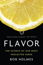 Flavor: The Science of Our Most Neglected Sense ebook by Bob Holmes