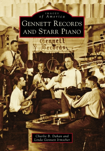 Gennett Records and Starr Piano ebook by Charlie B. Dahan,Linda Gennett Irmscher