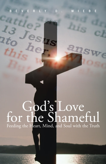 God's Love for the Shameful - Feeding the Heart, Mind, and Soul with the Truth ebook by Beverly D. Wiebe