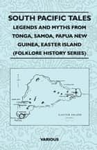 South Pacific Tales - Legends and Myths from Tonga, Samoa, Papua New Guinea, Easter Island (Folklore History Series) ebook by Various Authors