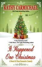 It Happened One Christmas: A Sweet & Clean Romantic Comedy ebook by Kathy Carmichael
