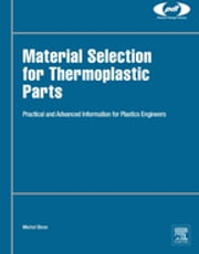 Material Selection for Thermoplastic Parts - Practical and Advanced Information ebook by Michel Biron