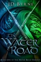 The Water Road - The Water Road Trilogy, #1 ebook by JD Byrne
