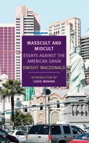 Masscult and Midcult - Essays Against the American Grain ebook by John Summers,Louis Menand,Dwight Macdonald
