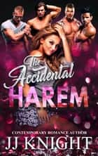 The Accidental Harem: A Contemporary Reverse Harem Romantic Comedy ebook by JJ Knight