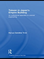 Taiwan in Japan's Empire-Building - An Institutional Approach to Colonial Engineering ebook by Hui-yu Caroline Tsai