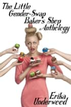 The Little Gender-Swap Baker's Shop Anthology ebook by Erika Underwood