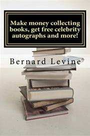 Make Money Collecting Books, Get Free Celebrity Autographs and more! ebook by Bernard Levine