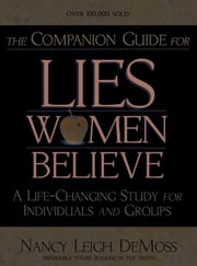 The Companion Guide for Lies Women Believe - A Life-Changing Study for Individuals and Groups ebook by Nancy Leigh DeMoss