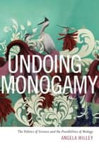 Undoing Monogamy - The Politics of Science and the Possibilities of Biology ebook by Angela Willey