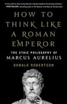 How to Think Like a Roman Emperor - The Stoic Philosophy of Marcus Aurelius ebook by Donald Robertson