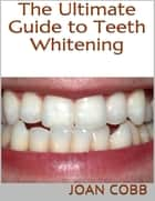 The Ultimate Guide to Teeth Whitening ebook by Joan Cobb