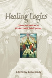 Healing Logics - Culture and Medicine in Modern Health Belief Systems ebook by Erika Brady