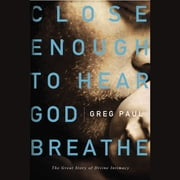 Close Enough to Hear God Breathe - The Great Story of Divine Intimacy audiobook by Greg Paul
