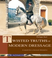 Twisted Truths of Modern Dressage - A Search for a Classical Alternative ebook by Philippe Karl