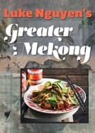 Greater Mekong ebook by Luke Nguyen
