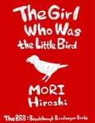 The Girl Who Was the Little Bird ebook by Hiroshi Mori