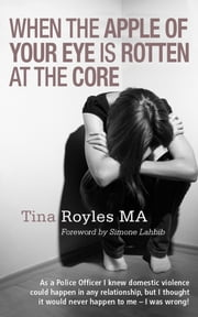 When the Apple of Your Eye is Rotten at the Core - As a Police Officer I knew domestic violence could happen in any relationship, but I thought it would never happen to me - I was wrong! ebook by Tina Royles