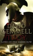 Troy: Lord Of The Silver Bow ebook by David Gemmell