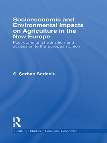 Socioeconomic and Environmental Impacts on Agriculture in the New Europe - Post-Communist Transition and Accession to the European Union ebook by S. Serban Scrieciu