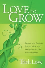 Love to Grow - Remove Your Financial Barriers, Grow Your Wealth and Succeed in Your Business ebook by Trish Love